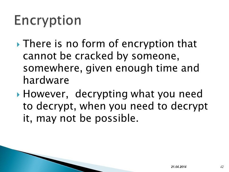There is no form of encryption that cannot be cracked by someone, somewhere, given enough time and hardware However, decrypting what you need to decry