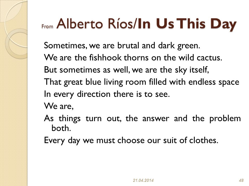 From Alberto Ríos/In Us This Day Sometimes, we are brutal and dark green. We are the fishhook thorns on the wild cactus. But sometimes as well, we are
