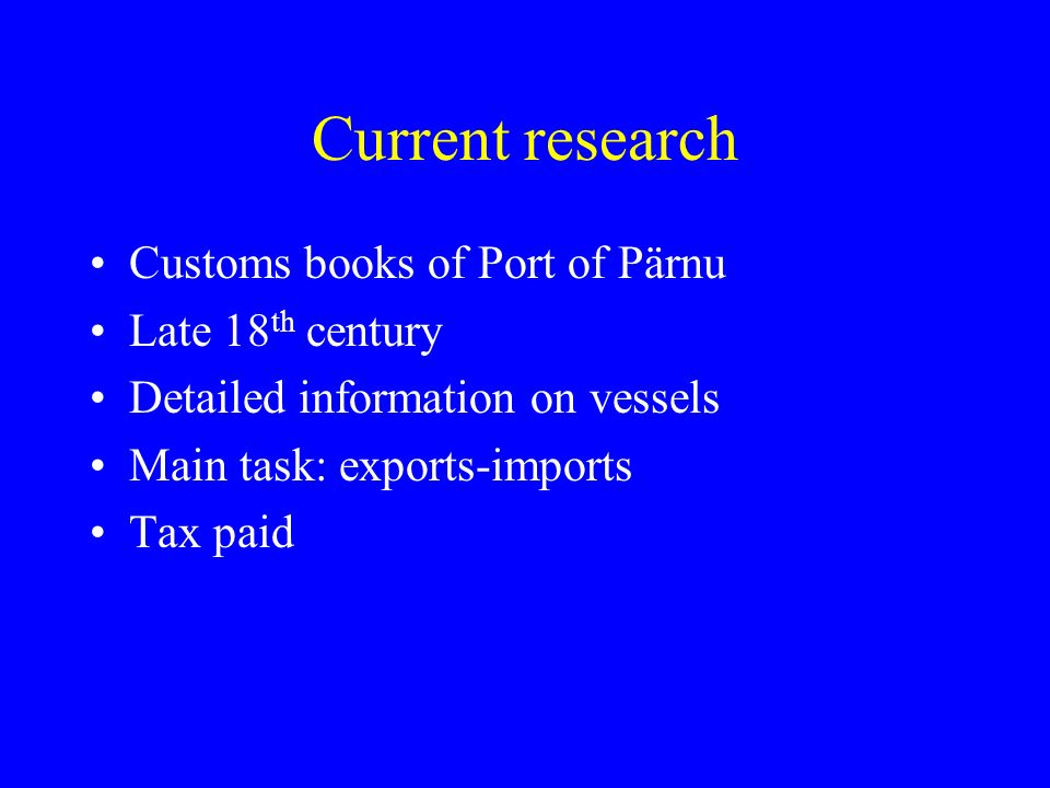 Current research Customs books of Port of Pärnu Late 18 th century Detailed information on vessels Main task: exports-imports Tax paid