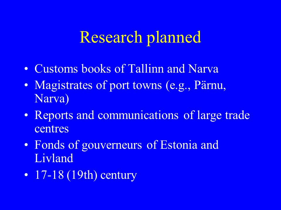 Research planned Customs books of Tallinn and Narva Magistrates of port towns (e.g., Pärnu, Narva) Reports and communications of large trade centres Fonds of gouverneurs of Estonia and Livland 17-18 (19th) century