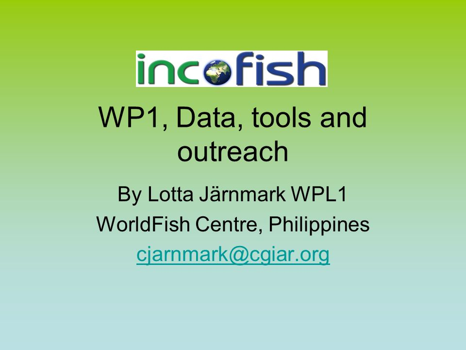 WP1, Data, tools and outreach By Lotta Järnmark WPL1 WorldFish Centre, Philippines cjarnmark@cgiar.org