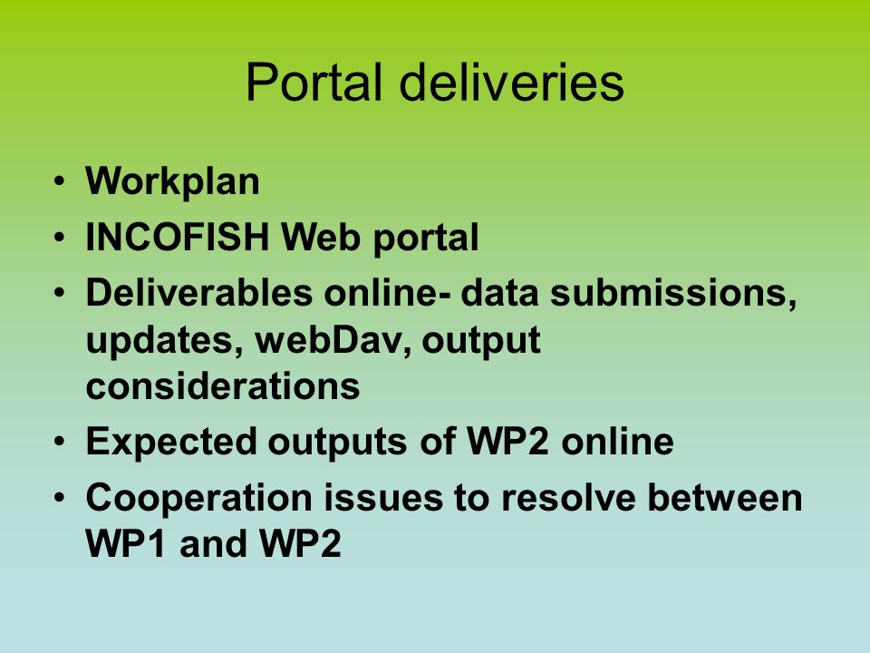 Workplan, WP1 Deadlines D1.1 Free online access to all data (Nov 06) D1.2 Data Archive (Nov 06) D1.3 Online ICZM tools (Jun 07) D1.4 Electronic maps (Jun 07) D1.5 Internet Portal including Forum, Data Upload, and Links (May 06) D1.6 Maintenance of portal, uploading of WP data & tools, report on achievements (Apr 08) D1.7 At least 5 scientific publications