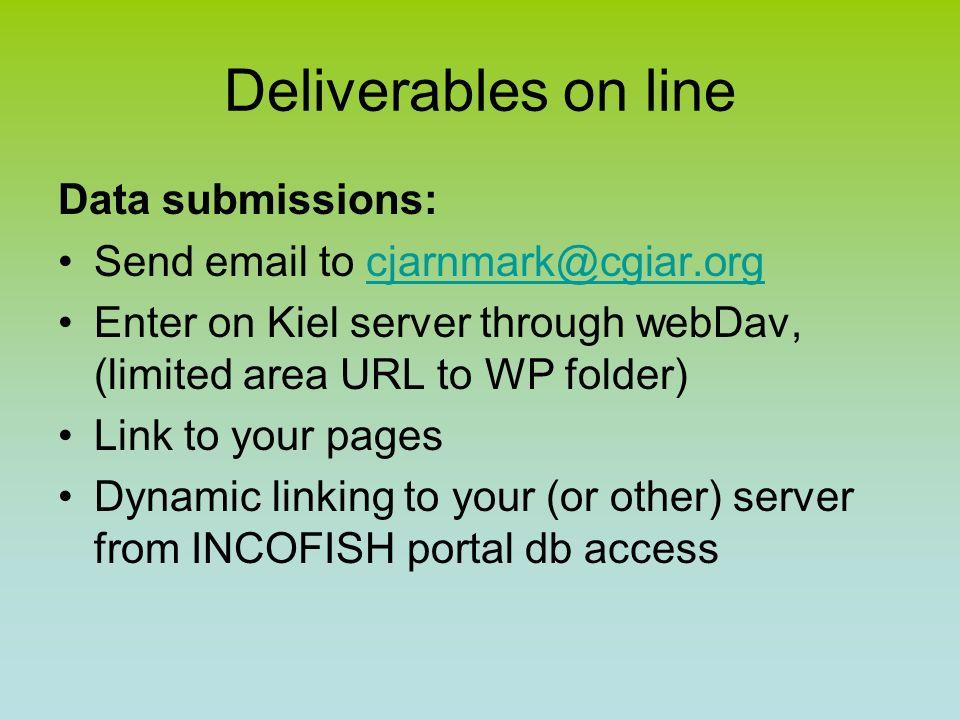 Deliverables on line Data submissions: Send email to cjarnmark@cgiar.orgcjarnmark@cgiar.org Enter on Kiel server through webDav, (limited area URL to