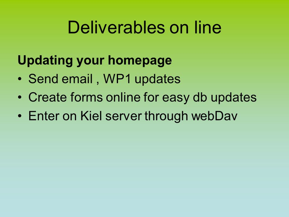Deliverables on line Updating your homepage Send email, WP1 updates Create forms online for easy db updates Enter on Kiel server through webDav