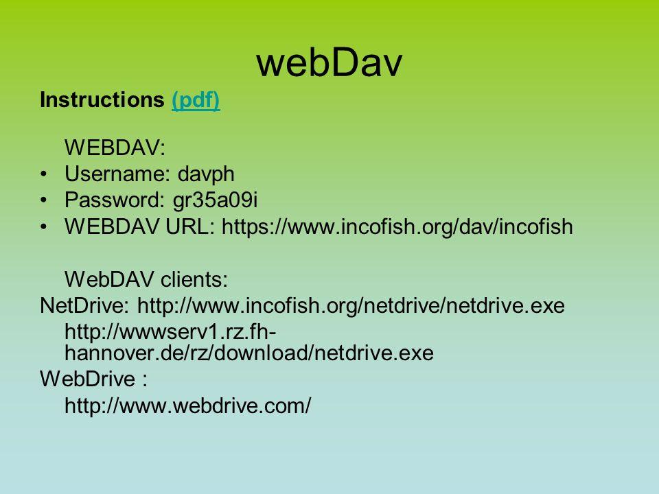 webDav Instructions (pdf)(pdf) WEBDAV: Username: davph Password: gr35a09i WEBDAV URL: https://www.incofish.org/dav/incofish WebDAV clients: NetDrive: