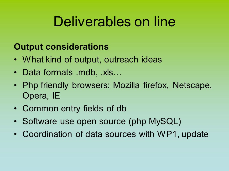 Deliverables on line Output considerations What kind of output, outreach ideas Data formats.mdb,.xls… Php friendly browsers: Mozilla firefox, Netscape, Opera, IE Common entry fields of db Software use open source (php MySQL) Coordination of data sources with WP1, update