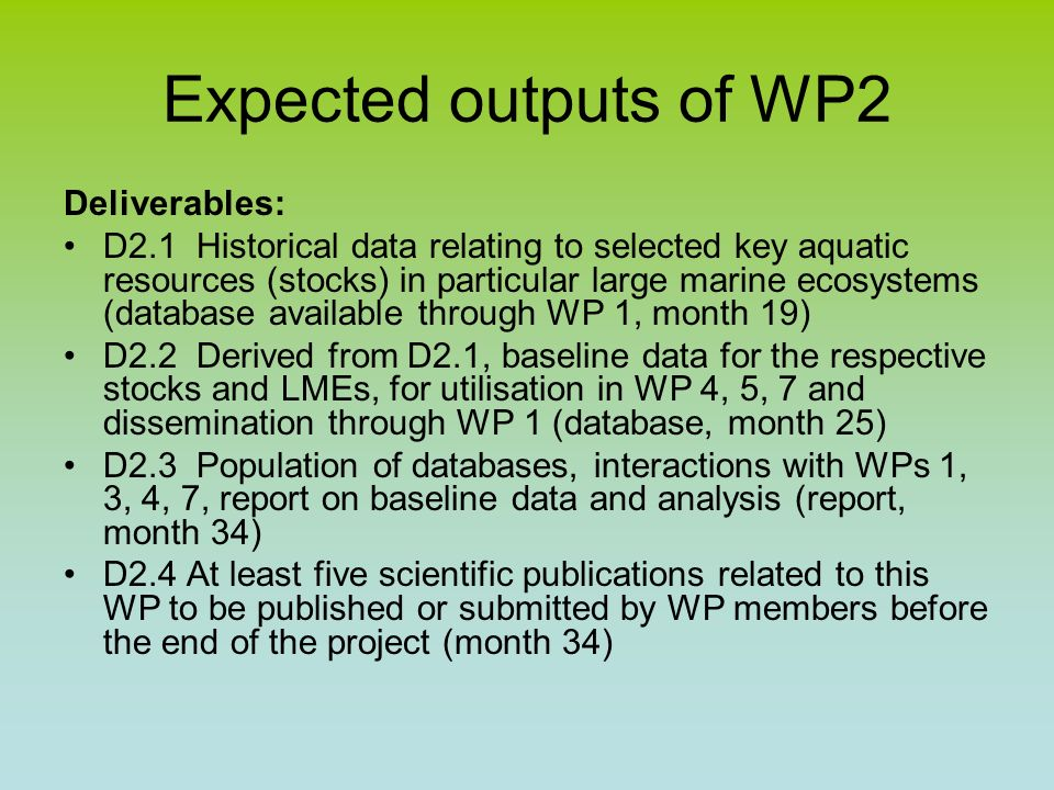 Expected outputs of WP2 Deliverables: D2.1 Historical data relating to selected key aquatic resources (stocks) in particular large marine ecosystems (database available through WP 1, month 19) D2.2 Derived from D2.1, baseline data for the respective stocks and LMEs, for utilisation in WP 4, 5, 7 and dissemination through WP 1 (database, month 25) D2.3 Population of databases, interactions with WPs 1, 3, 4, 7, report on baseline data and analysis (report, month 34) D2.4 At least five scientific publications related to this WP to be published or submitted by WP members before the end of the project (month 34)