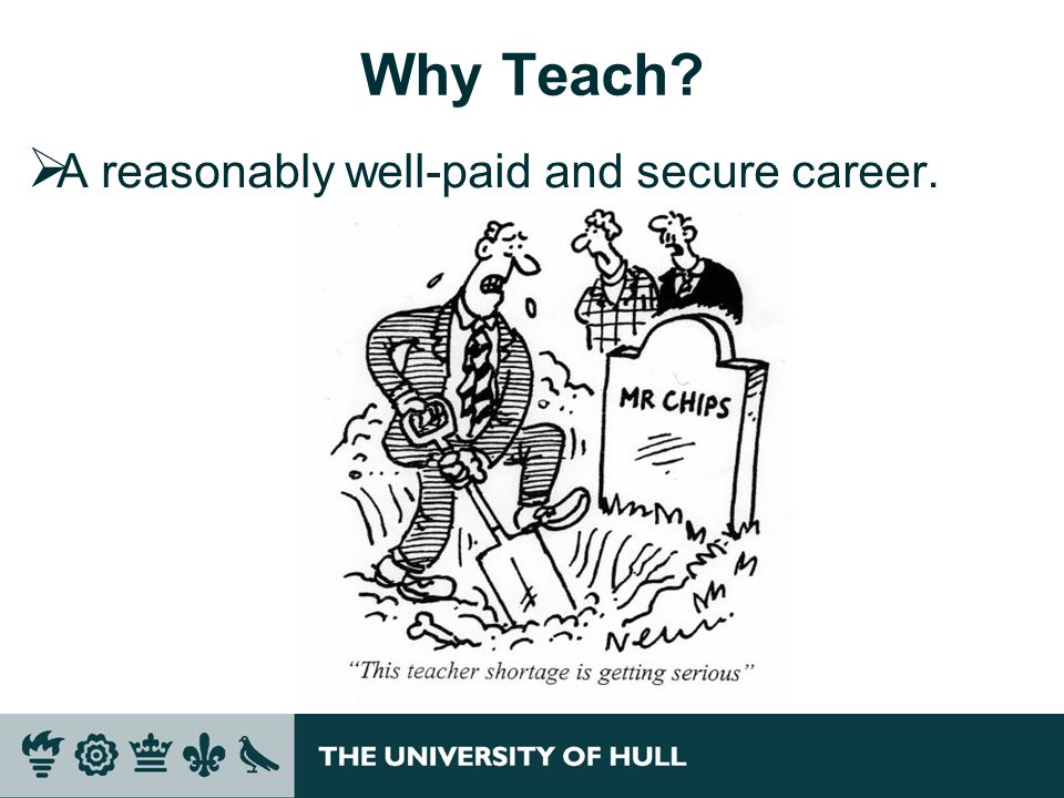 Why Teach A reasonably well-paid and secure career.