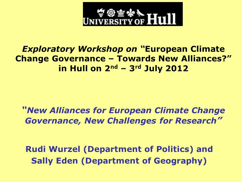 Exploratory Workshop on European Climate Change Governance – Towards New Alliances? in Hull on 2 nd – 3 rd July 2012 New Alliances for European Climat