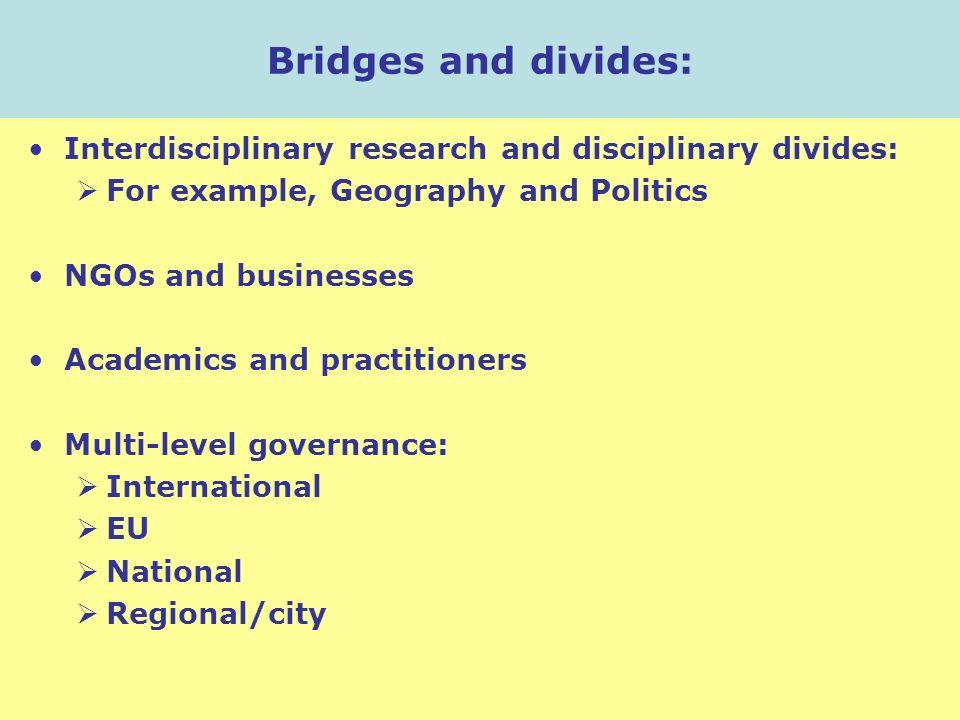 Bridges and divides: Interdisciplinary research and disciplinary divides: For example, Geography and Politics NGOs and businesses Academics and practi