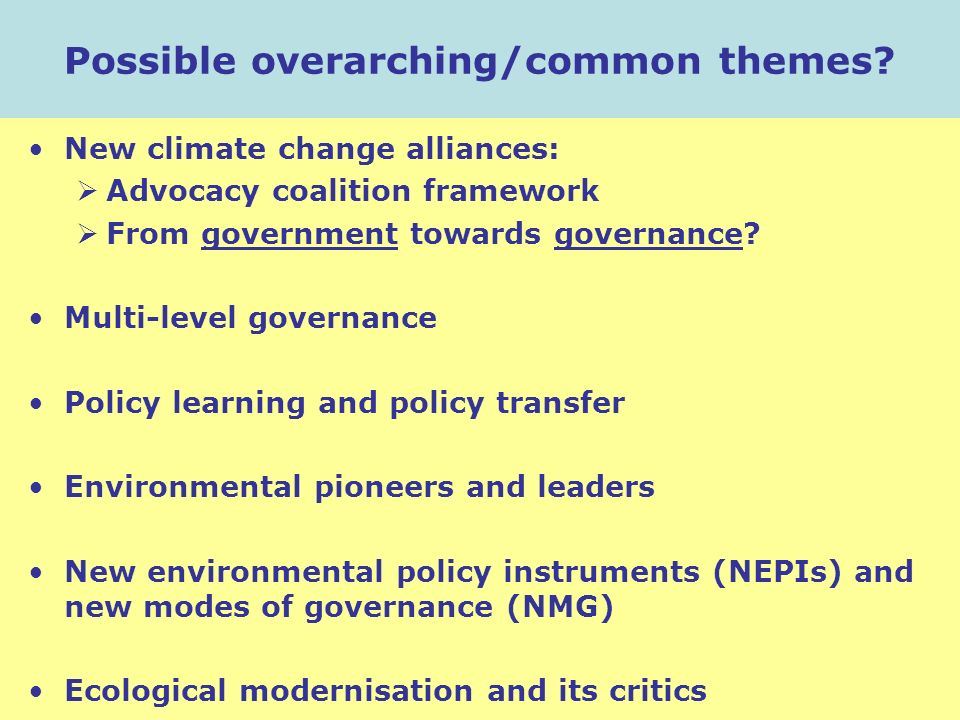 Possible overarching/common themes? New climate change alliances: Advocacy coalition framework From government towards governance? Multi-level governa