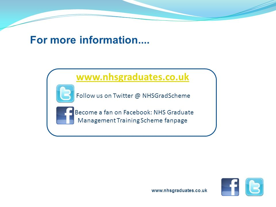 www.nhsgraduates.co.uk Follow us on Twitter @ NHSGradScheme Become a fan on Facebook: NHS Graduate Management Training Scheme fanpage For more informa