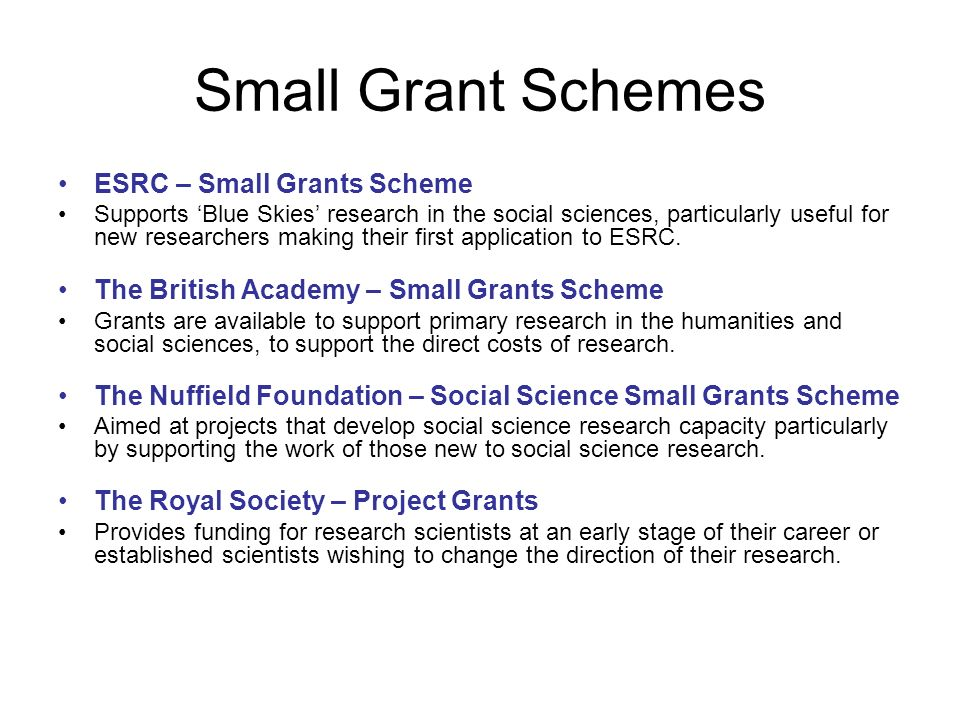 Small Grant Schemes ESRC – Small Grants Scheme Supports Blue Skies research in the social sciences, particularly useful for new researchers making their first application to ESRC.