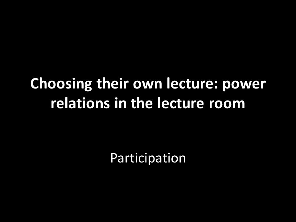 Choosing their own lecture: power relations in the lecture room Participation