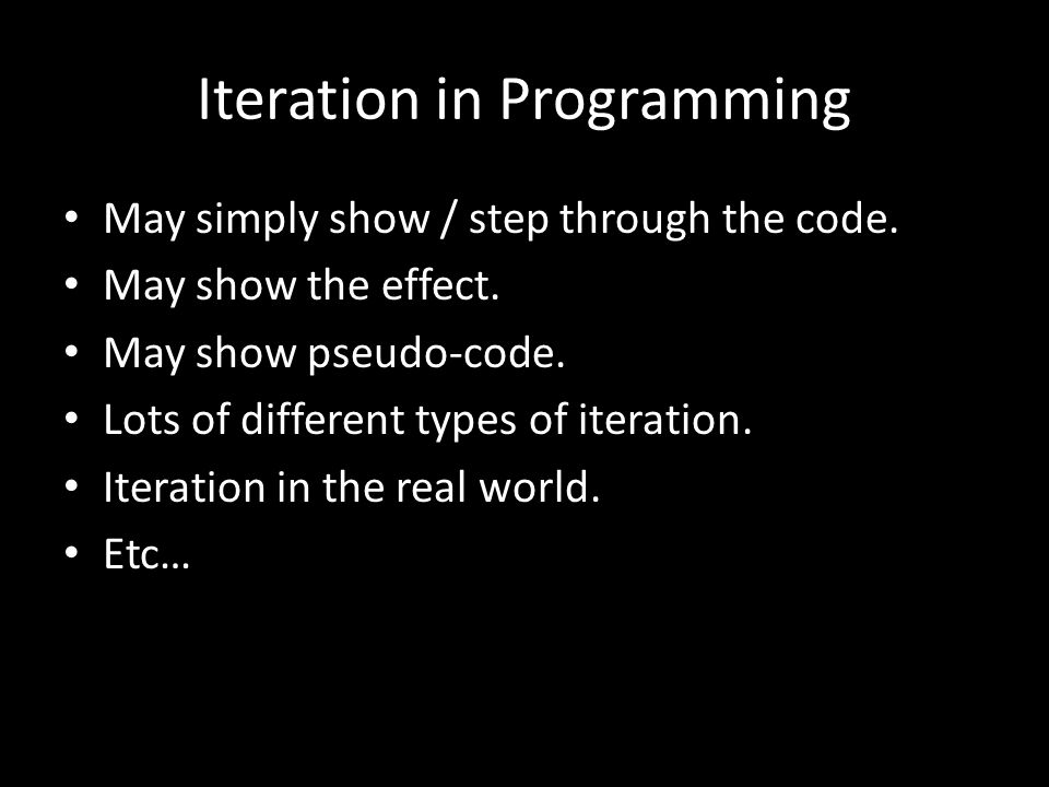 Iteration in Programming May simply show / step through the code. May show the effect. May show pseudo-code. Lots of different types of iteration. Ite