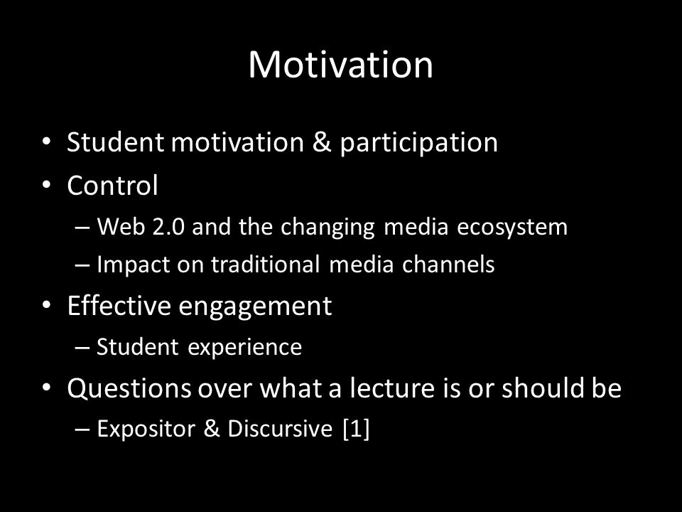 Motivation Student motivation & participation Control – Web 2.0 and the changing media ecosystem – Impact on traditional media channels Effective enga