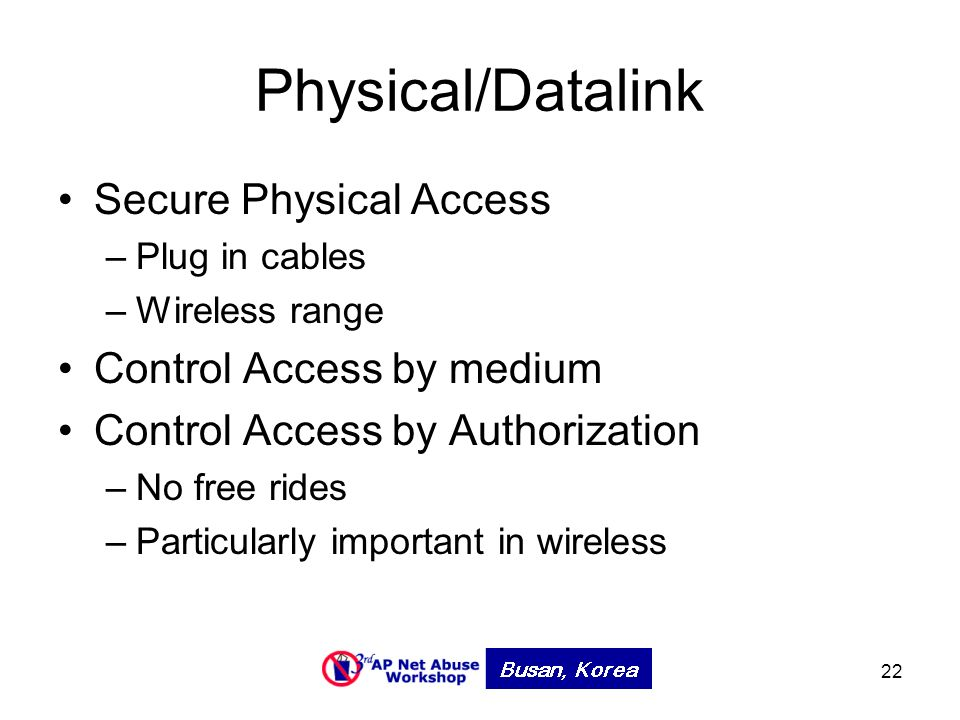 22 Physical/Datalink Secure Physical Access –Plug in cables –Wireless range Control Access by medium Control Access by Authorization –No free rides –Particularly important in wireless