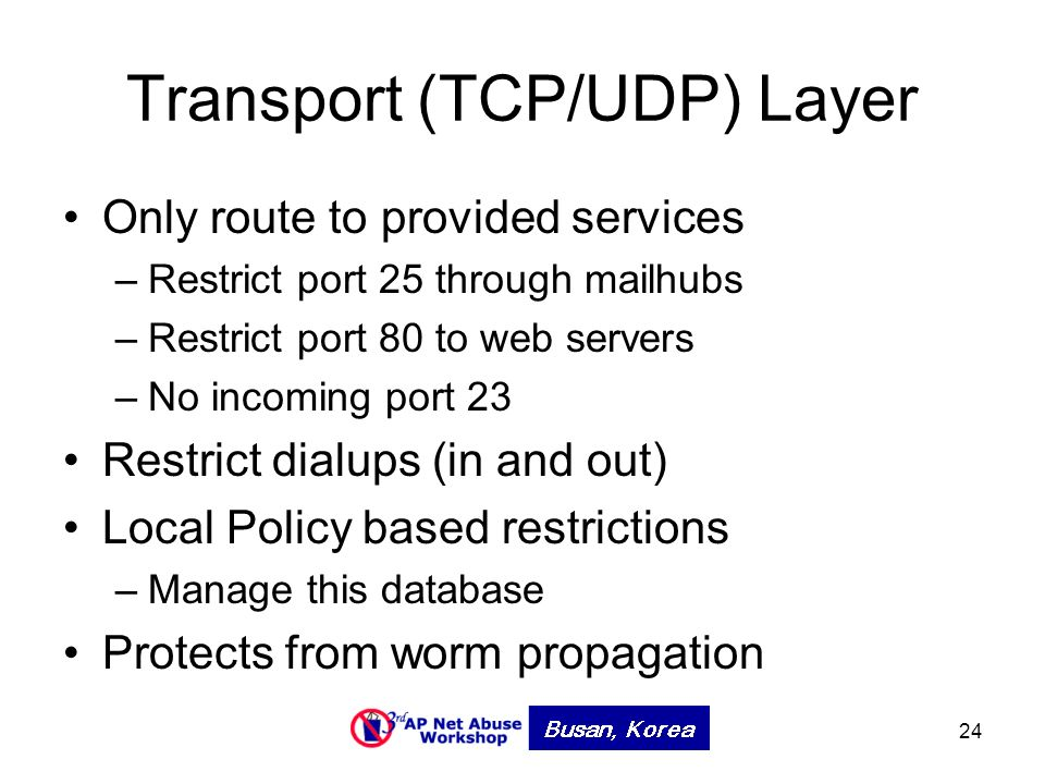 24 Transport (TCP/UDP) Layer Only route to provided services –Restrict port 25 through mailhubs –Restrict port 80 to web servers –No incoming port 23 Restrict dialups (in and out) Local Policy based restrictions –Manage this database Protects from worm propagation