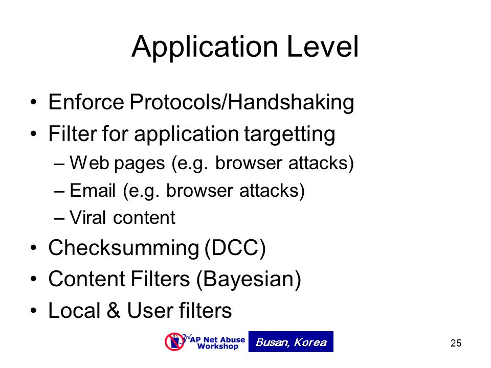 25 Application Level Enforce Protocols/Handshaking Filter for application targetting –Web pages (e.g. browser attacks) –Email (e.g. browser attacks) –