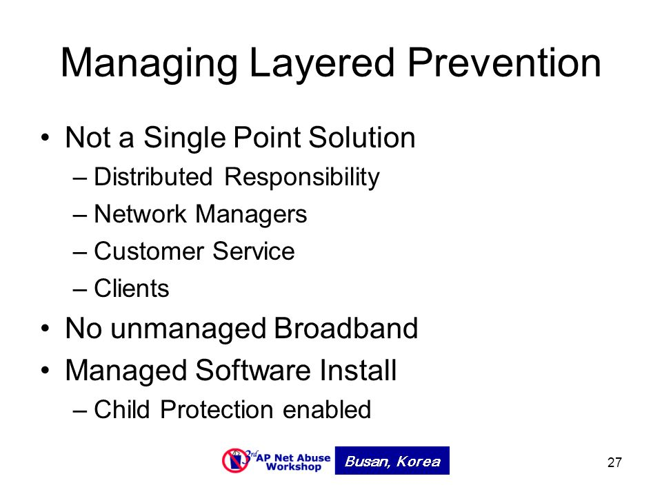 27 Managing Layered Prevention Not a Single Point Solution –Distributed Responsibility –Network Managers –Customer Service –Clients No unmanaged Broadband Managed Software Install –Child Protection enabled