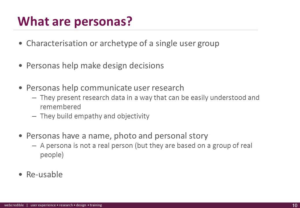 www.webcredible.co.uk 10 webcredible | user experience research design training 10 What are personas? Characterisation or archetype of a single user g