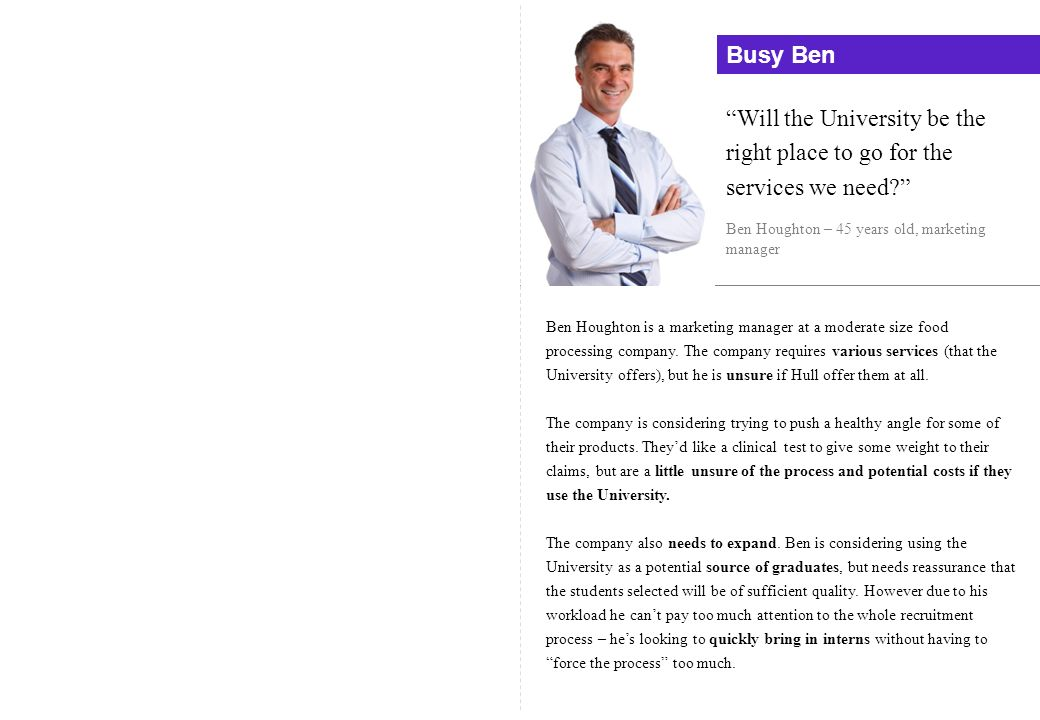 Busy Ben Will the University be the right place to go for the services we need? Ben Houghton – 45 years old, marketing manager Ben Houghton is a marke