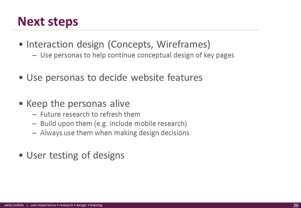 www.webcredible.co.uk 39 webcredible | user experience research design training 39 Next steps Interaction design (Concepts, Wireframes) – Use personas