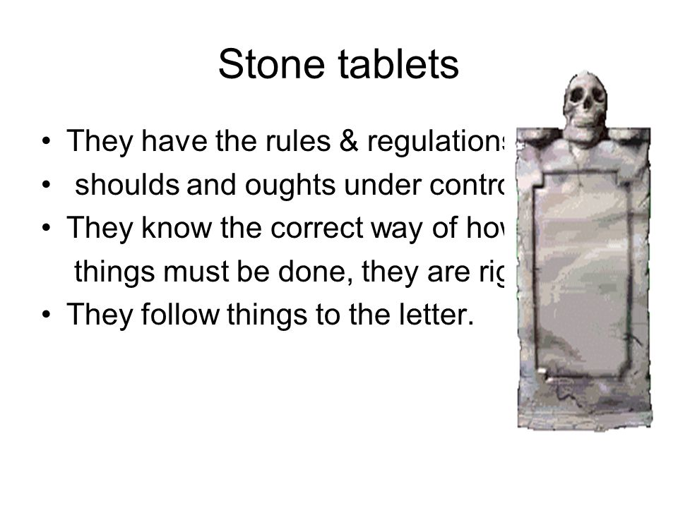 Stone tablets They have the rules & regulations, shoulds and oughts under control. They know the correct way of how things must be done, they are righ