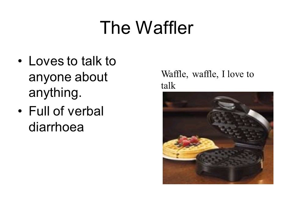 The Waffler Loves to talk to anyone about anything. Full of verbal diarrhoea Waffle, waffle, I love to talk