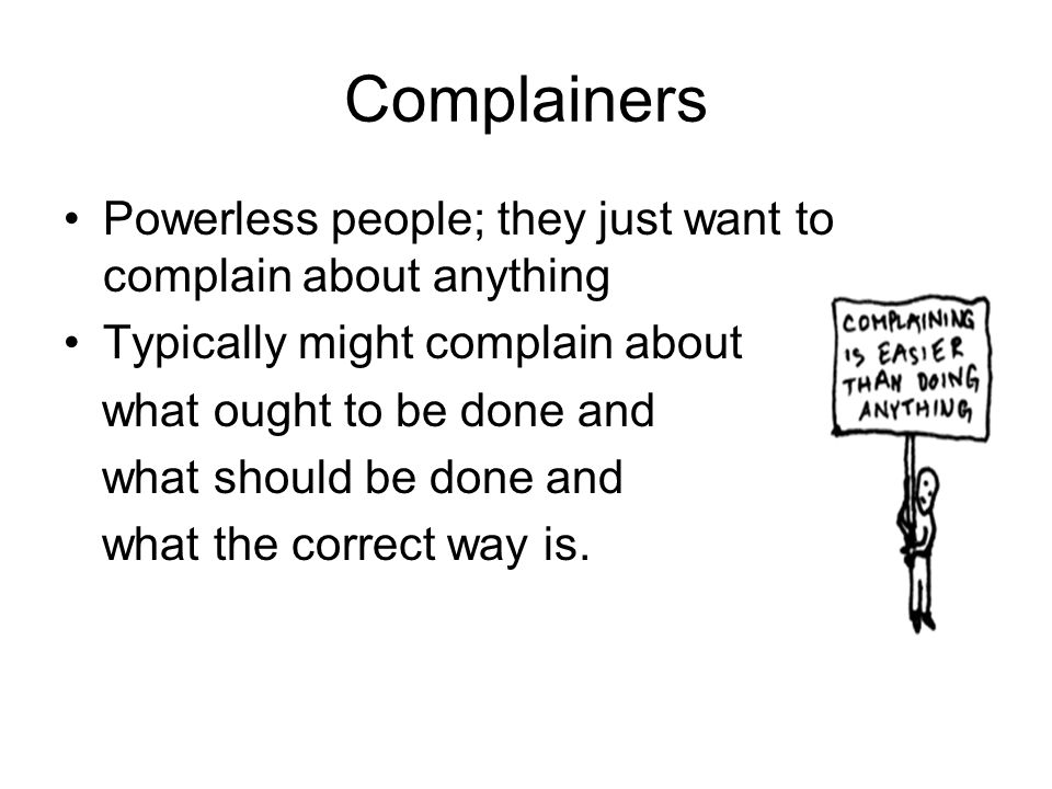 Complainers Powerless people; they just want to complain about anything Typically might complain about what ought to be done and what should be done a