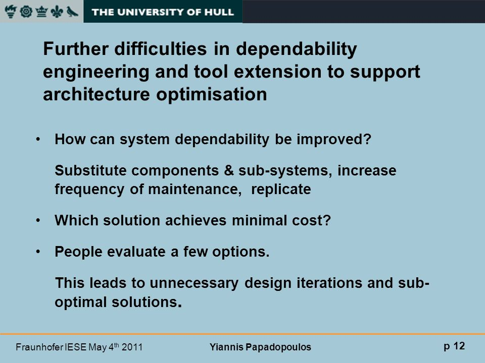 Fraunhofer IESE May 4 th 2011 Yiannis Papadopoulos Further difficulties in dependability engineering and tool extension to support architecture optimi