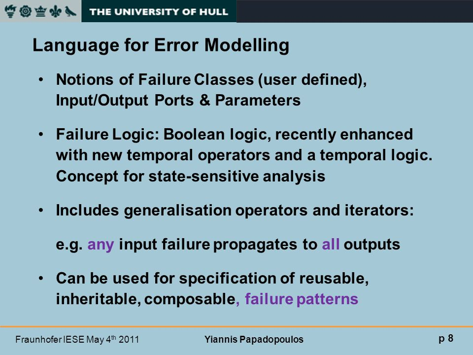 Fraunhofer IESE May 4 th 2011 Yiannis Papadopoulos Notions of Failure Classes (user defined), Input/Output Ports & Parameters Failure Logic: Boolean l