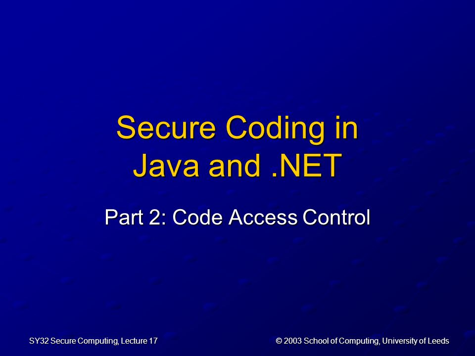 © 2003 School of Computing, University of Leeds SY32 Secure Computing, Lecture 17 Secure Coding in Java and.NET Part 2: Code Access Control