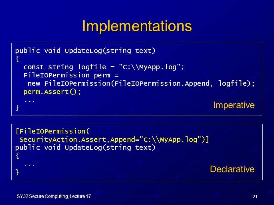 21 SY32 Secure Computing, Lecture 17 Implementations public void UpdateLog(string text) { const string logfile = C:\\MyApp.log ; FileIOPermission perm = new FileIOPermission(FileIOPermission.Append, logfile); perm.Assert();...