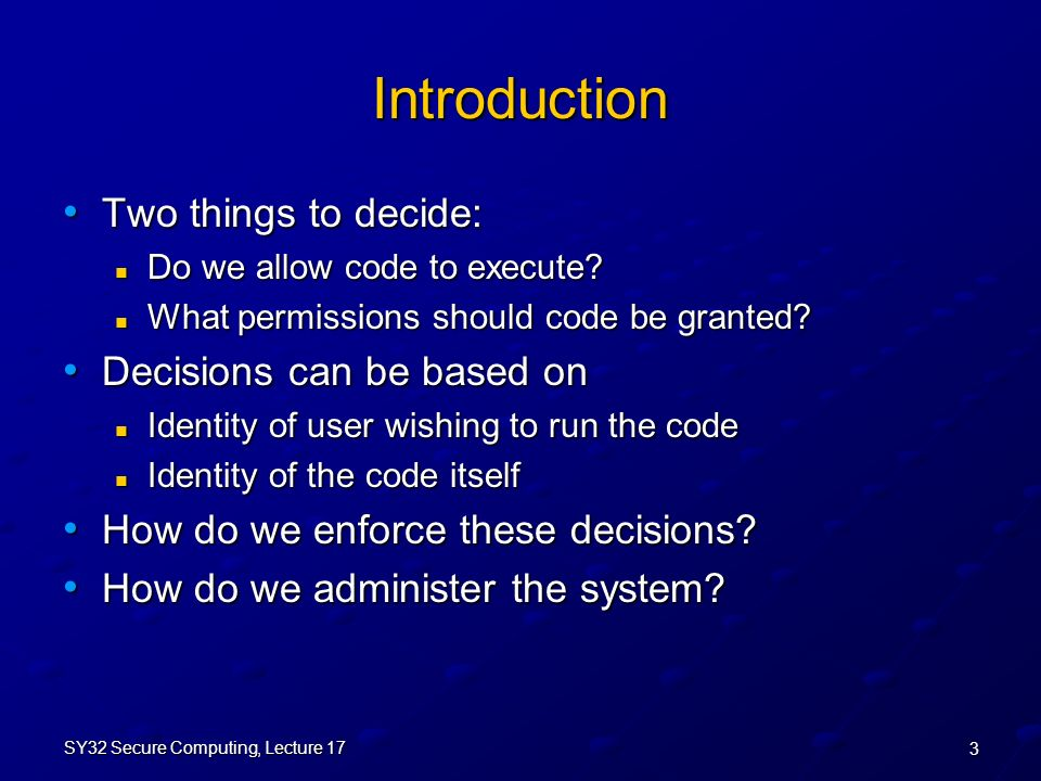 3 SY32 Secure Computing, Lecture 17 Introduction Two things to decide: Two things to decide: Do we allow code to execute.