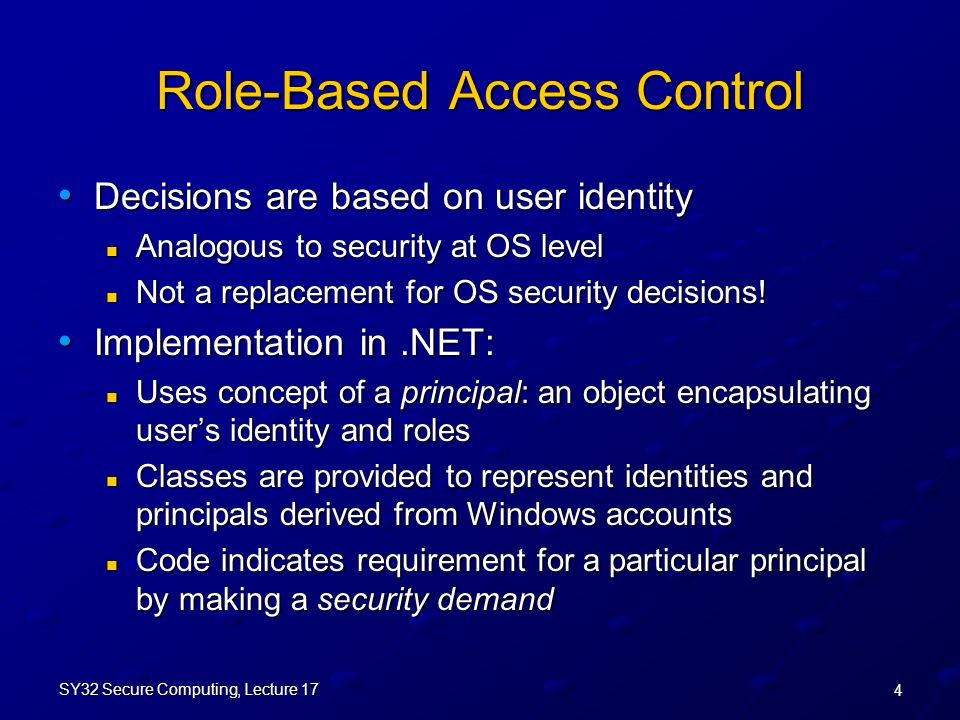 4 SY32 Secure Computing, Lecture 17 Role-Based Access Control Decisions are based on user identity Decisions are based on user identity Analogous to security at OS level Analogous to security at OS level Not a replacement for OS security decisions.