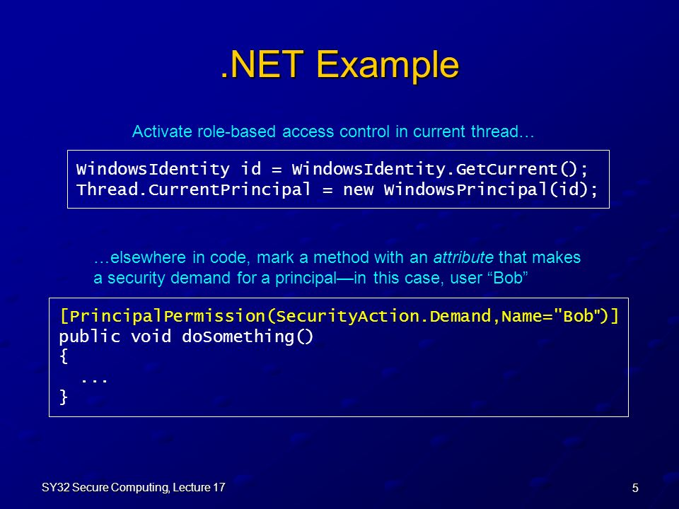 5 SY32 Secure Computing, Lecture 17.NET Example WindowsIdentity id = WindowsIdentity.GetCurrent(); Thread.CurrentPrincipal = new WindowsPrincipal(id); [PrincipalPermission(SecurityAction.Demand,Name= Bob )] public void doSomething() {...