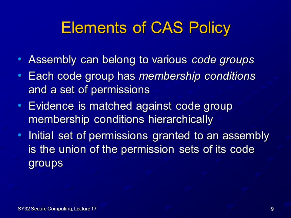 9 SY32 Secure Computing, Lecture 17 Elements of CAS Policy Assembly can belong to various code groups Assembly can belong to various code groups Each code group has membership conditions and a set of permissions Each code group has membership conditions and a set of permissions Evidence is matched against code group membership conditions hierarchically Evidence is matched against code group membership conditions hierarchically Initial set of permissions granted to an assembly is the union of the permission sets of its code groups Initial set of permissions granted to an assembly is the union of the permission sets of its code groups