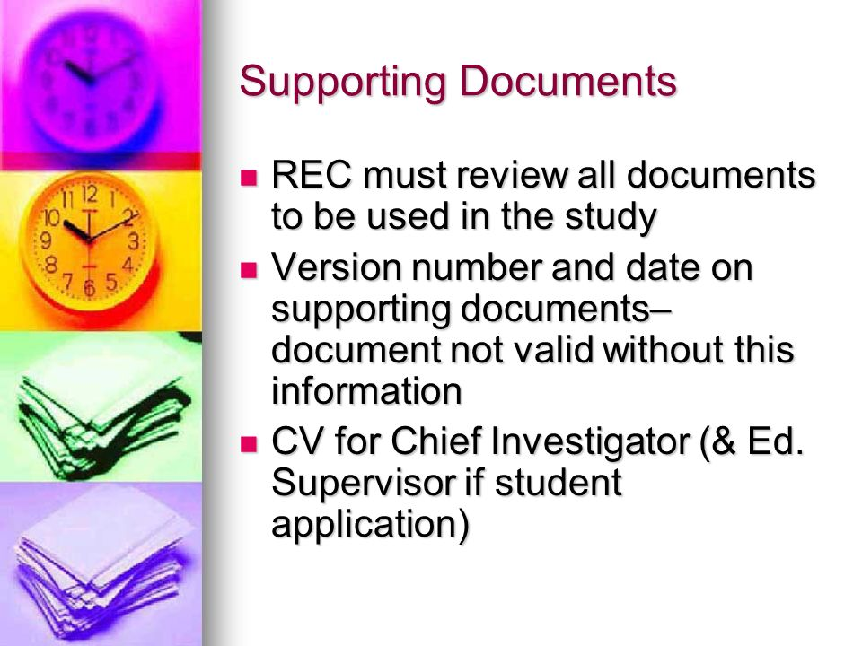 Supporting Documents REC must review all documents to be used in the study REC must review all documents to be used in the study Version number and date on supporting documents– document not valid without this information Version number and date on supporting documents– document not valid without this information CV for Chief Investigator (& Ed.