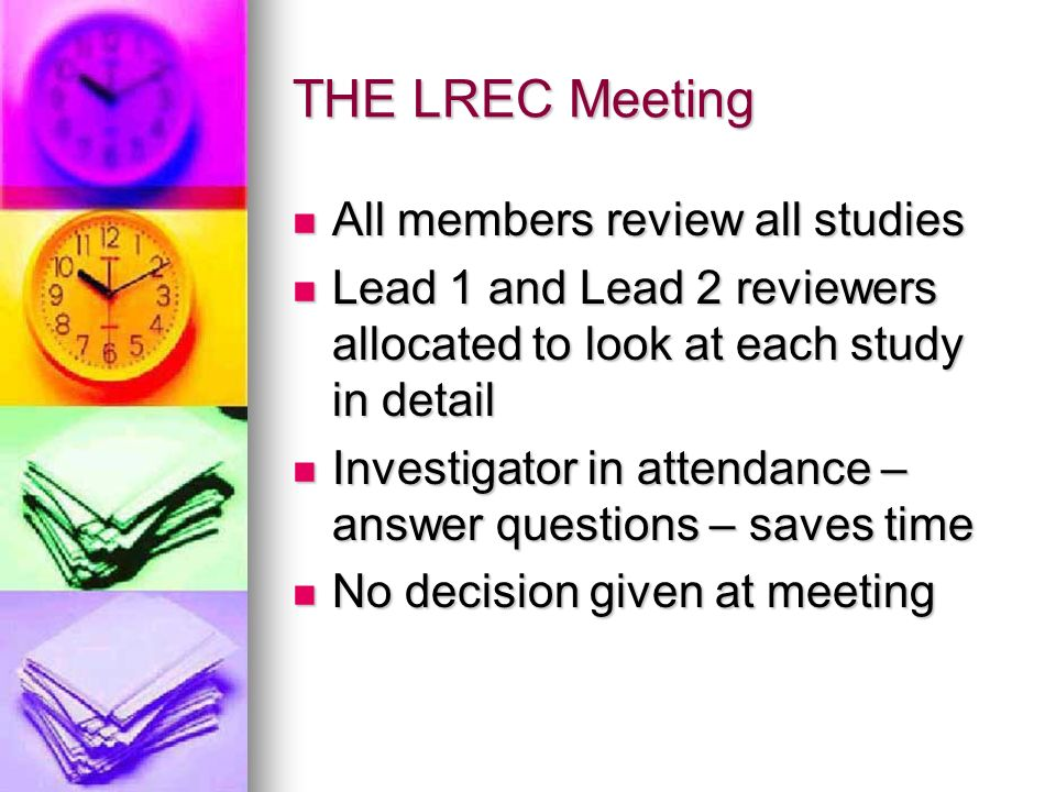 THE LREC Meeting All members review all studies All members review all studies Lead 1 and Lead 2 reviewers allocated to look at each study in detail Lead 1 and Lead 2 reviewers allocated to look at each study in detail Investigator in attendance – answer questions – saves time Investigator in attendance – answer questions – saves time No decision given at meeting No decision given at meeting