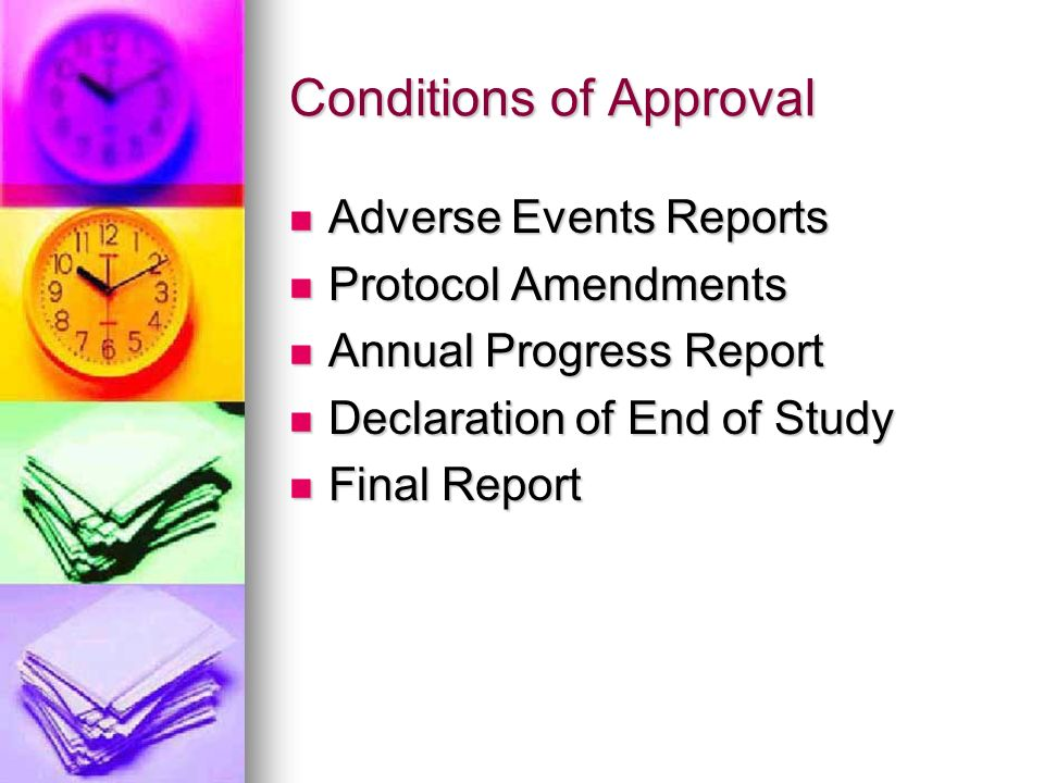 Conditions of Approval Adverse Events Reports Adverse Events Reports Protocol Amendments Protocol Amendments Annual Progress Report Annual Progress Report Declaration of End of Study Declaration of End of Study Final Report Final Report