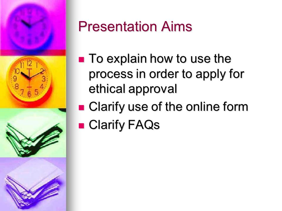 Presentation Aims To explain how to use the process in order to apply for ethical approval To explain how to use the process in order to apply for ethical approval Clarify use of the online form Clarify use of the online form Clarify FAQs Clarify FAQs