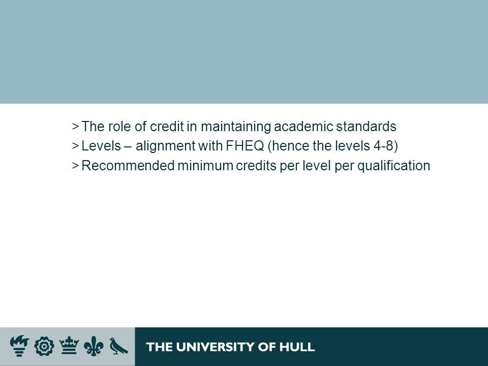 >The role of credit in maintaining academic standards >Levels – alignment with FHEQ (hence the levels 4-8) >Recommended minimum credits per level per
