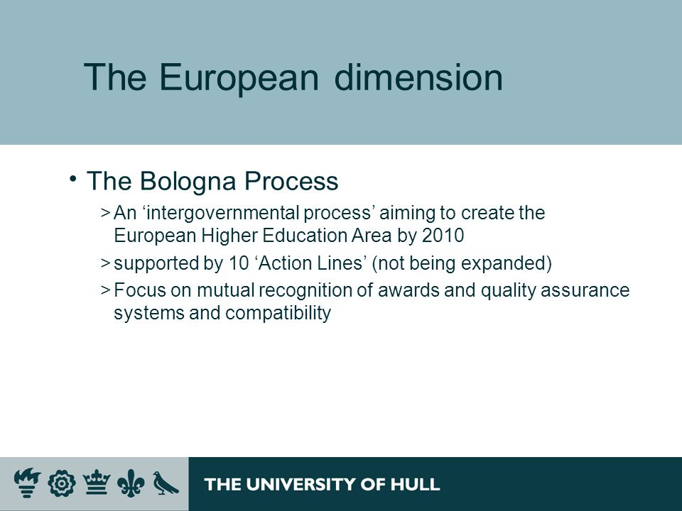 The European dimension The Bologna Process >An intergovernmental process aiming to create the European Higher Education Area by 2010 >supported by 10