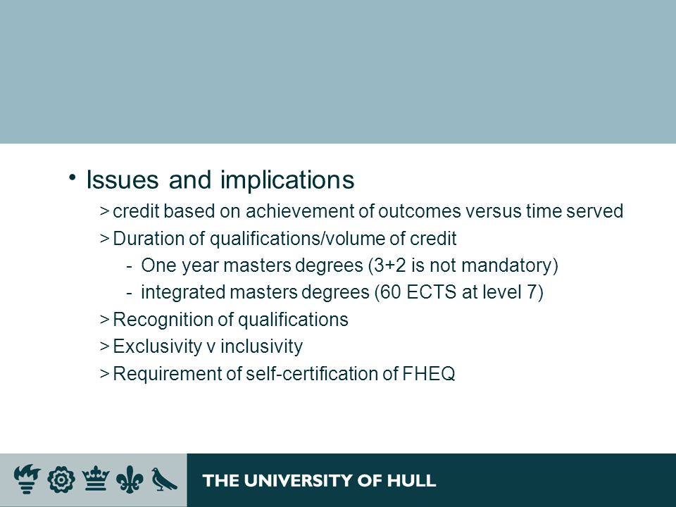 Issues and implications >credit based on achievement of outcomes versus time served >Duration of qualifications/volume of credit ­One year masters deg