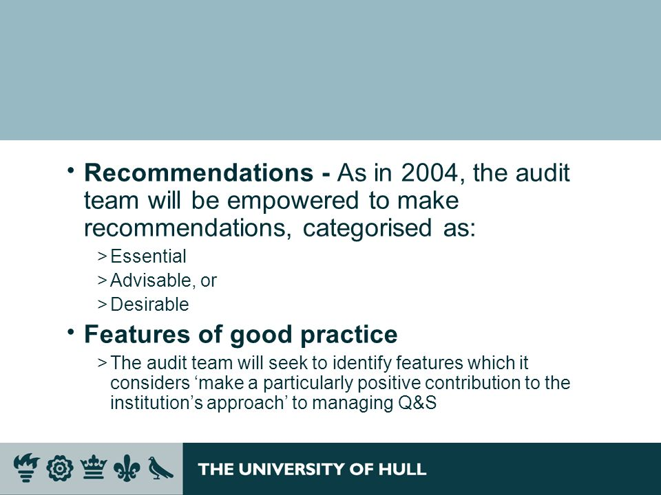 Recommendations - As in 2004, the audit team will be empowered to make recommendations, categorised as: >Essential >Advisable, or >Desirable Features