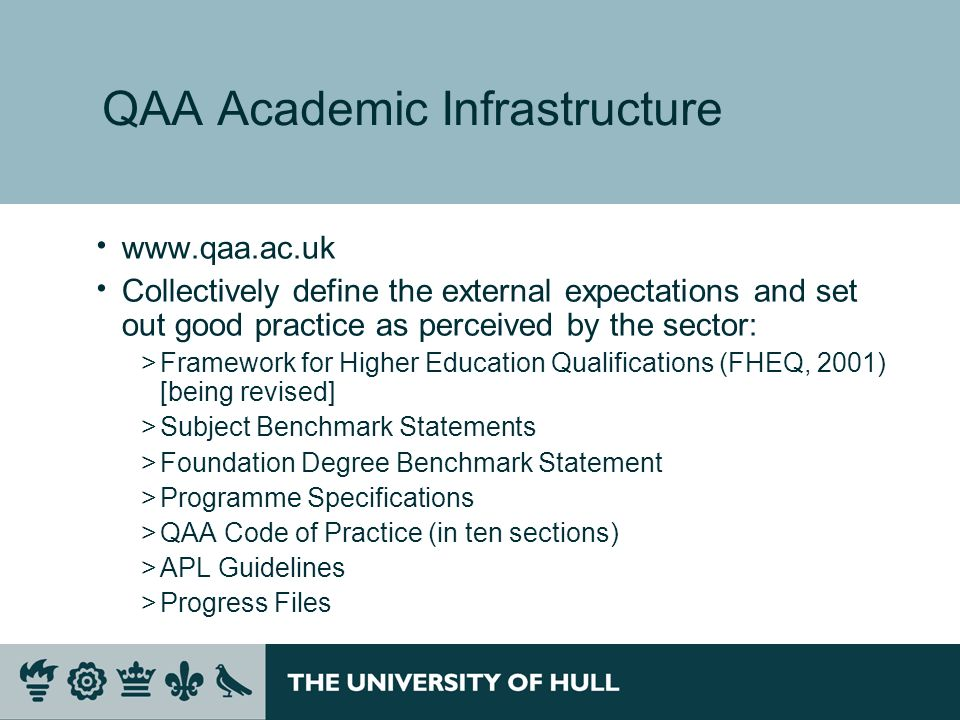 QAA Academic Infrastructure www.qaa.ac.uk Collectively define the external expectations and set out good practice as perceived by the sector: >Framewo