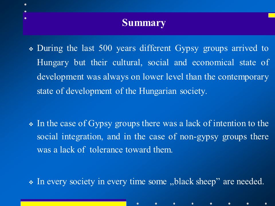 Summary During the last 500 years different Gypsy groups arrived to Hungary but their cultural, social and economical state of development was always on lower level than the contemporary state of development of the Hungarian society.