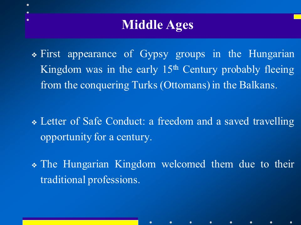Middle Ages First appearance of Gypsy groups in the Hungarian Kingdom was in the early 15 th Century probably fleeing from the conquering Turks (Ottomans) in the Balkans.