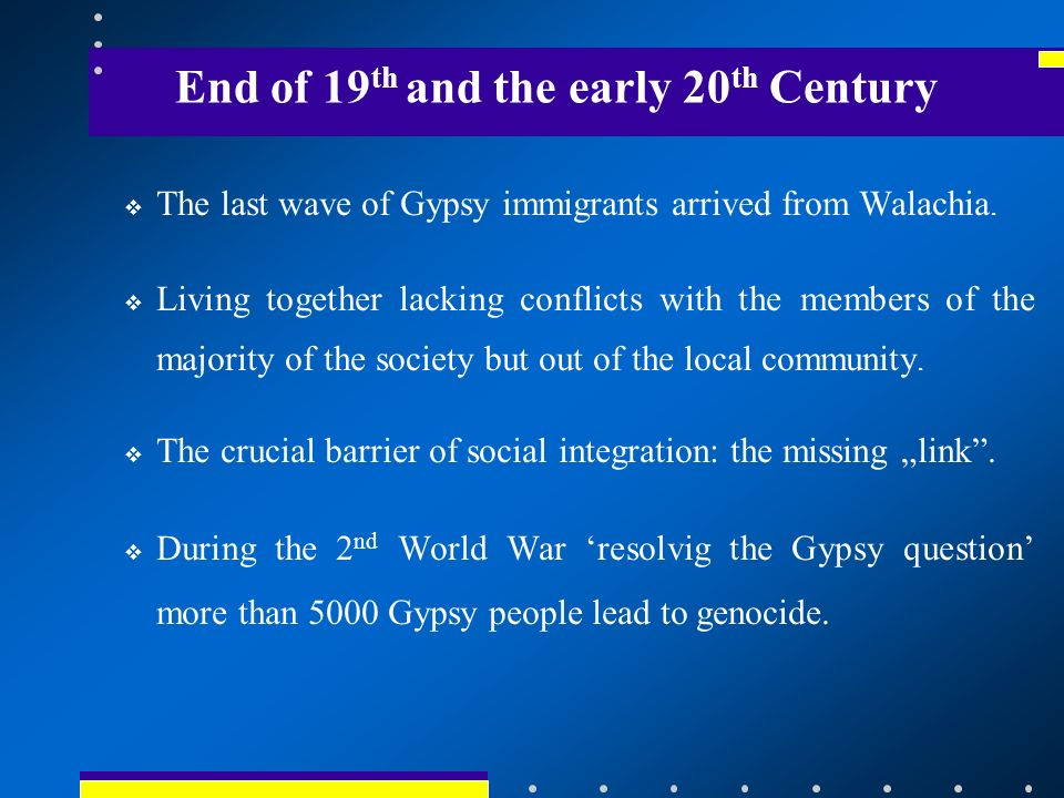 End of 19 th and the early 20 th Century The last wave of Gypsy immigrants arrived from Walachia.